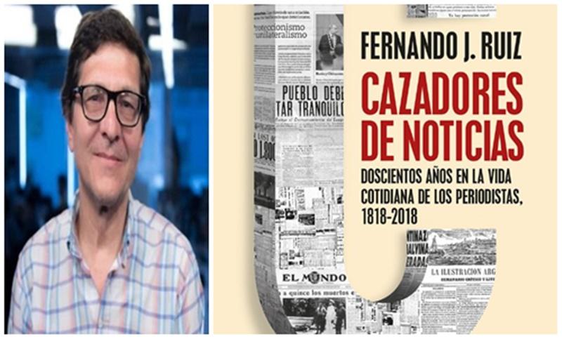 """El libro Cazadores de Noticias del periodista Fernando J. Ruiz, nos advierte: """"Si queremos entender el cambio, hay que vernos desde la historia"""""""